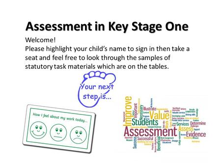 Assessment in Key Stage One Welcome! Please highlight your child's name to sign in then take a seat and feel free to look through the samples of statutory.