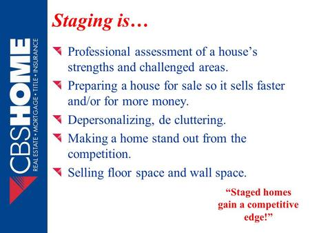 Staging is… Professional assessment of a house's strengths and challenged areas. Preparing a house for sale so it sells faster and/or for more money. Depersonalizing,