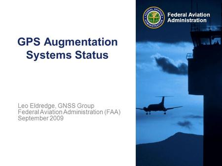 Federal Aviation Administration GPS Augmentation Systems Status Leo Eldredge, GNSS Group Federal Aviation Administration (FAA) September 2009.