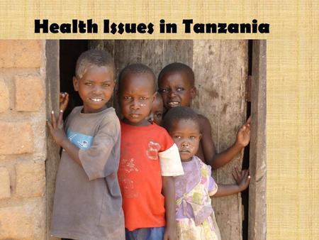 Health Issues in Tanzania. Health is a huge problem for both adults and children in rural Africa....................1 in 10 children do not reach their.