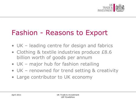 April 2011UK Trade & Investment LEP Roadshow Fashion - Reasons to Export UK – leading centre for design and fabrics Clothing & textile industries produce.