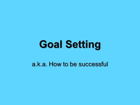 Goal Setting a.k.a. How to be successful. Dream + Action Steps + Target Date = Goal.