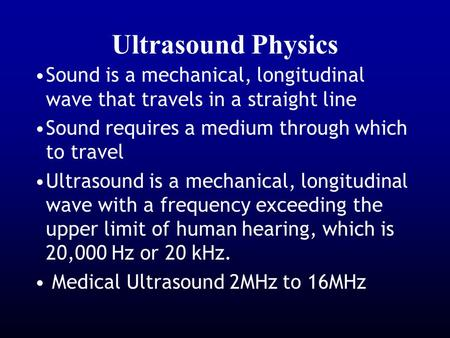 Ultrasound Physics Sound is a mechanical, longitudinal wave that travels in a straight line Sound requires a medium through which to travel Ultrasound.