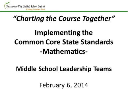 """Charting the Course Together"" Implementing the Common Core State Standards -Mathematics- Middle School Leadership Teams February 6, 2014."
