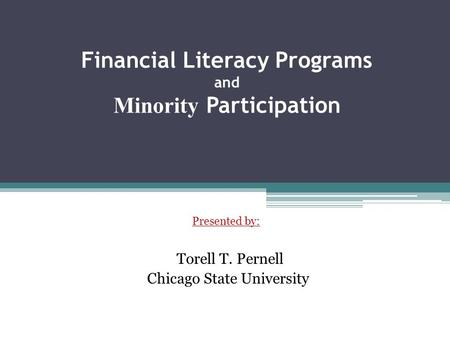 Financial Literacy Programs and Minority Participation Presented by: Torell T. Pernell Chicago State University.