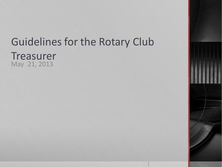 Guidelines for the Rotary Club Treasurer May 21, 2013.