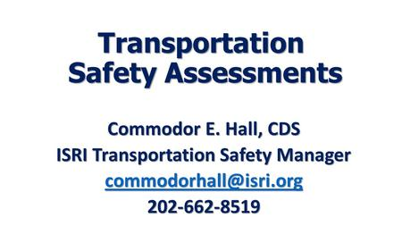 Transportation Safety Assessments Commodor E. Hall, CDS ISRI Transportation Safety Manager 202-662-8519.