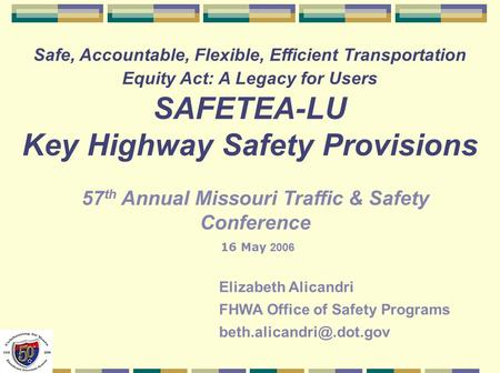 Safe, Accountable, Flexible, Efficient Transportation Equity Act: A Legacy for Users SAFETEA-LU Key Highway Safety Provisions Elizabeth Alicandri FHWA.