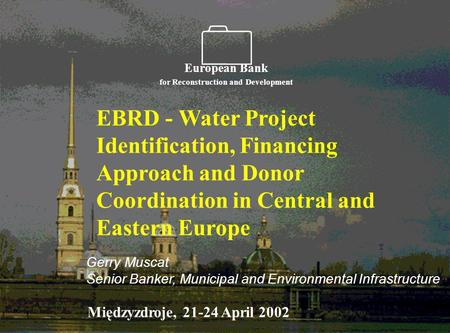    EBRD - Water Project Identification, Financing Approach and Donor Coordination in Central and Eastern Europe European Bank for Reconstruction and.