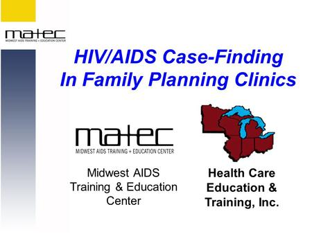 Midwest AIDS Training & Education Center Health Care Education & Training, Inc. HIV/AIDS Case-Finding In Family Planning Clinics.