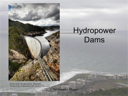 Hydropower Dams © The GlobalEd 2 Project Photo credit: Noodle snacks, Wikimedia Gordan Dam, a dammed hydro facility in Tasmania.