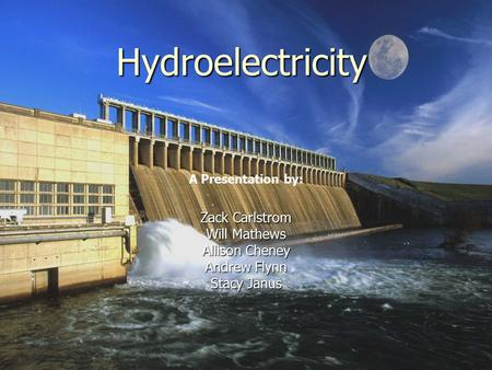 Hydroelectricity Zack Carlstrom Will Mathews Allison Cheney Andrew Flynn Stacy Janus A Presentation by: