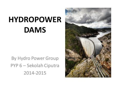 HYDROPOWER DAMS By Hydro Power Group PYP 6 – Sekolah Ciputra 2014-2015.