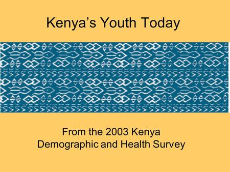 Kenya's Youth Today From the 2003 Kenya Demographic and Health Survey.