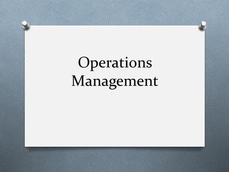 Operations Management. O Operations management is about producing goods and/or services based on business objectives Business objectives Business strategies.