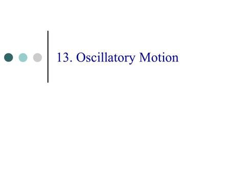 13. Oscillatory Motion. Oscillatory Motion 3 If one displaces a system from a position of stable equilibrium the system will move back and forth, that.