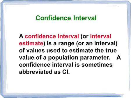 Confidence Interval A confidence interval (or interval estimate) is a range (or an interval) of values used to estimate the true value of a population.