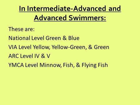 In Intermediate-Advanced and Advanced Swimmers: These are: National Level Green & Blue VIA Level Yellow, Yellow-Green, & Green ARC Level IV & V YMCA Level.