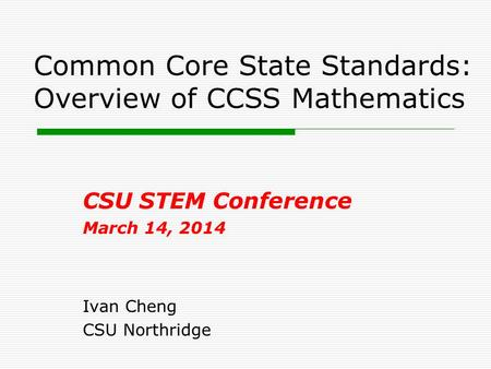 Common Core State Standards: Overview of CCSS Mathematics CSU STEM Conference March 14, 2014 Ivan Cheng CSU Northridge.