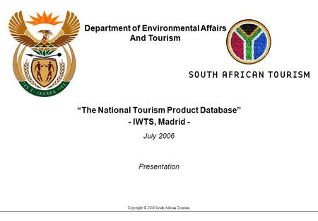 """The National Tourism Product Database"" - IWTS, Madrid - July 2006 Copyright © 2006 South African Tourism. Department of Environmental Affairs And Tourism."