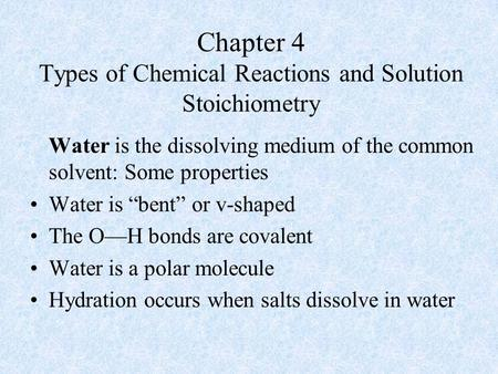 "Chapter 4 Types of Chemical Reactions and Solution Stoichiometry Water is the dissolving medium of the common solvent: Some properties Water is ""bent"""