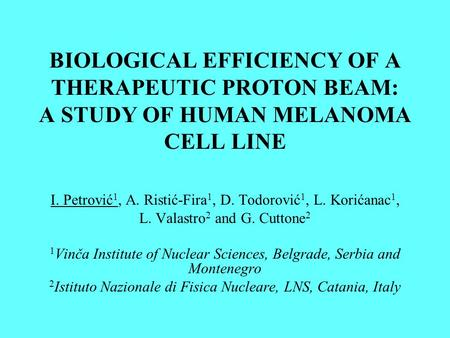 BIOLOGICAL EFFICIENCY OF A THERAPEUTIC PROTON BEAM: A STUDY OF HUMAN MELANOMA CELL LINE I. Petrović 1, A. Ristić-Fira 1, D. Todorović 1, L. Korićanac 1,
