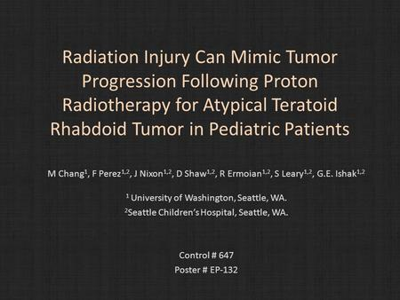 Radiation Injury Can Mimic Tumor Progression Following Proton Radiotherapy for Atypical Teratoid Rhabdoid Tumor in Pediatric Patients M Chang 1, F Perez.