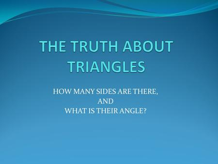 HOW MANY SIDES ARE THERE, AND WHAT IS THEIR ANGLE?