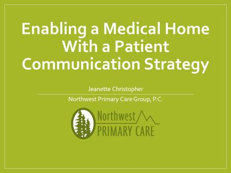 Enabling a Medical Home With a Patient Communication Strategy Jeanette Christopher Northwest Primary Care Group, P.C.
