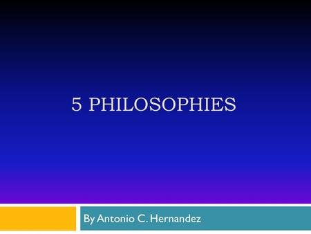 5 PHILOSOPHIES By Antonio C. Hernandez. Essentialism  Math class ( Teacher focus on the speed and accuracy of getting an answer for factoring equations)