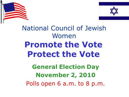 Promote the Vote Protect the Vote General Election Day November 2, 2010 Polls open 6 a.m. to 8 p.m. National Council of Jewish Women.