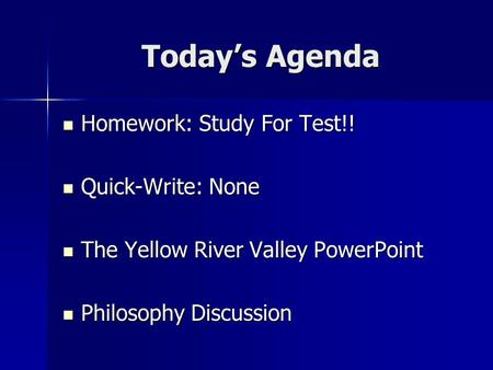 Today's Agenda Homework: Study For Test!! Homework: Study For Test!! Quick-Write: None Quick-Write: None The Yellow River Valley PowerPoint The Yellow.