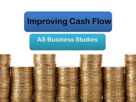 Improving Cash Flow AS Business Studies. Aims & Objectives Aim: Understand ways of improving cash flow Objectives: Identify causes of cash flow problems.