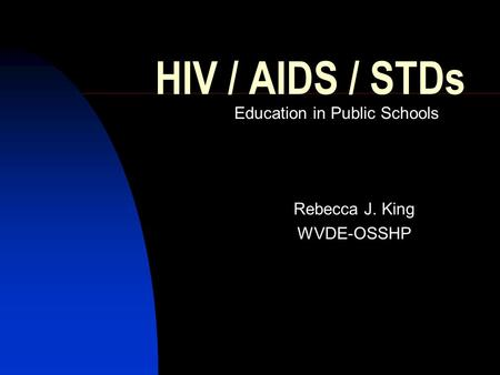 HIV / AIDS / STDs Education in Public Schools Rebecca J. King WVDE-OSSHP.