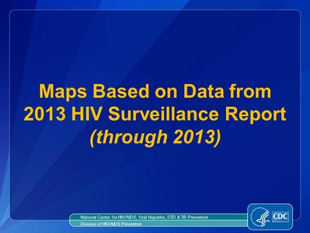 Maps Based on Data from 2013 HIV Surveillance Report (through 2013) National Center for HIV/AIDS, Viral Hepatitis, STD & TB Prevention Division of HIV/AIDS.