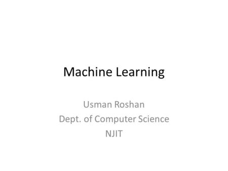Machine Learning Usman Roshan Dept. of Computer Science NJIT.