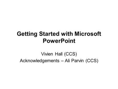 Getting Started with Microsoft PowerPoint Vivien Hall (CCS) Acknowledgements – Ali Parvin (CCS)
