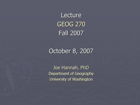 Lecture GEOG 270 Fall 2007 October 8, 2007 Joe Hannah, PhD Department of Geography University of Washington.