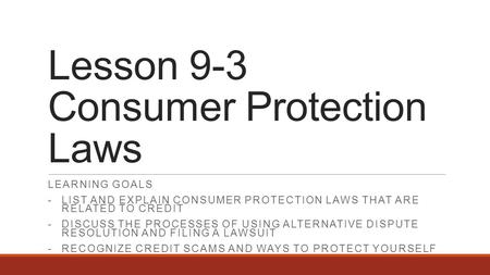 Lesson 9-3 Consumer Protection Laws LEARNING GOALS -LIST AND EXPLAIN CONSUMER PROTECTION LAWS THAT ARE RELATED TO CREDIT -DISCUSS THE PROCESSES OF USING.