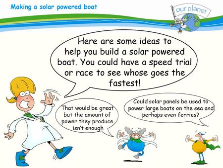 What size is your carbon footprint? Making a solar powered boat Here are some ideas to help you build a solar powered boat. You could have a speed trial.