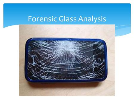 Forensic Glass Analysis. Characteristics of Glass Hard, amorphous solid Usually transparent Primarily composed of silica, with various amounts of elemental.