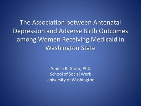 The Association between Antenatal Depression and Adverse Birth Outcomes among Women Receiving Medicaid in Washington State Amelia R. Gavin, PhD School.