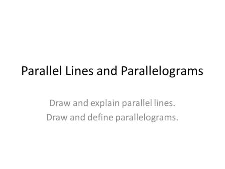 Parallel Lines and Parallelograms Draw and explain parallel lines. Draw and define parallelograms.