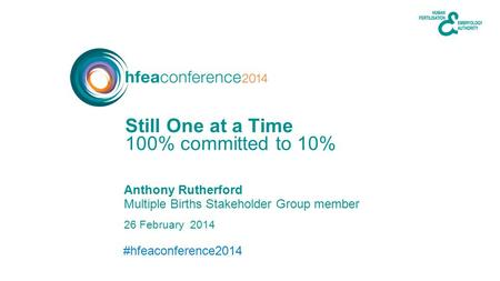 #hfeaconference2014 26 February 2014 Anthony Rutherford Multiple Births Stakeholder Group member 100% committed to 10% Still One at a Time.