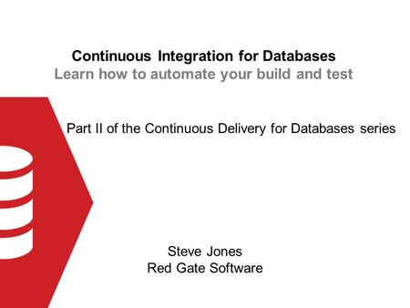 Continuous Integration for Databases Learn how to automate your build and test Steve Jones Red Gate Software Part II of the Continuous Delivery for Databases.