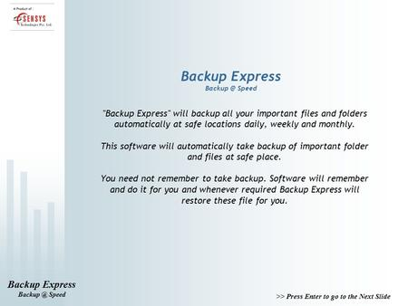 >> Press Enter to go to the Next Slide Backup Express Speed Backup Express Speed Backup Express will backup all your important files.