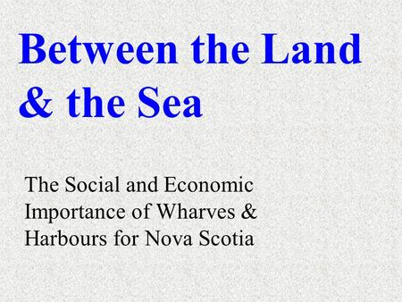 Between the Land & the <strong>Sea</strong> The Social and Economic Importance of Wharves & Harbours for Nova Scotia.