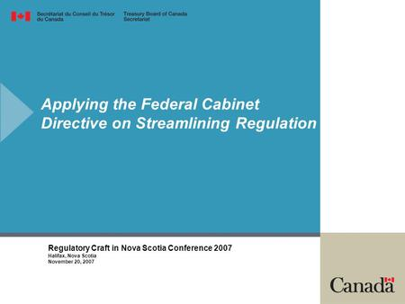 Applying the Federal Cabinet Directive on Streamlining Regulation Regulatory Craft in Nova Scotia Conference 2007 Halifax, Nova Scotia November 20, 2007.