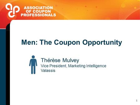 Men: The Coupon Opportunity Thérèse Mulvey Vice President, Marketing Intelligence Valassis 1.