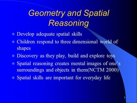 1 Geometry and Spatial Reasoning Develop adequate spatial skills Children respond to three dimensional world of shapes Discovery as they play, build and.